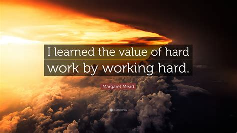 """Margaret Mead Quote: """"I learned the value of hard work by"""